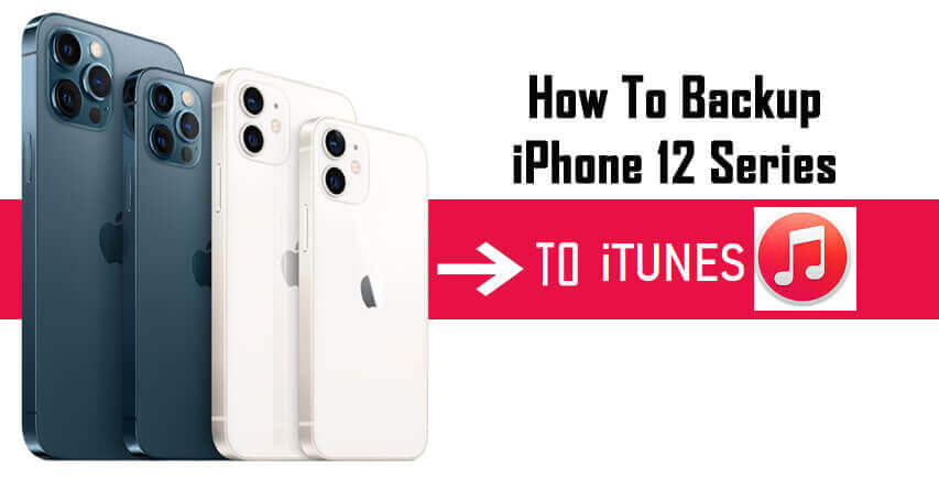 Easy Steps To Backup iPhone 12, iPhone mini, iPhone 12 Pro, iPhone 12 Pro Max To iTunes